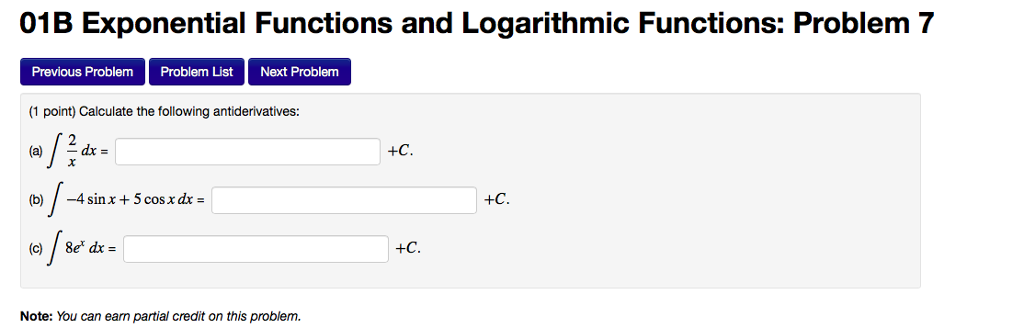 01B Exponential Functions and Logarithmic Functions: Problem 7 Previous Problem Problem List Next Problem 1 point) Calculate the following antiderivatives: Note: You can earn partial credit on this problem.