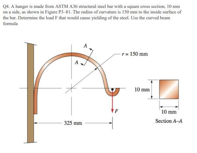 Q4. A hanger is made from ASTM A36 structural steel bar with a square cross section, 10 mm on a side, as shown in Figure P3-81. The radius of curvature is 150 mm to the inside surface of the bar. Determine the load F that would cause yielding of the steel. Use the curved beam formula r= 150 mm 10 mm 10 mm Section A-A 325 mm