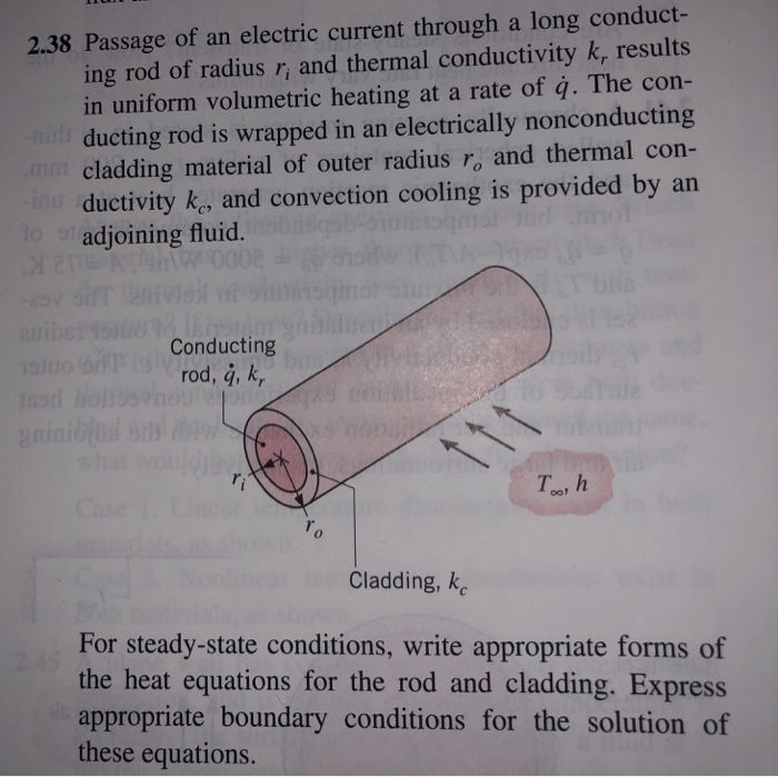 2.38 Passage of an electric current through a long conduct- ing rod of radius r, and thermal conductivity k, results in uniform volumetric heating at a rate of q. The con- ducting rod is wrapped in an electrically nonconducting cladding material of outer radius ro and thermal com- ductivity k, and convection cooling is provided by an adjoining fluid. Conducting rod, á, k, Teo, h Cladding, k For steady-state conditions, write appropriate forms of the heat equations for the rod and cladding. Express appropriate boundary conditions for the solution of these equations.