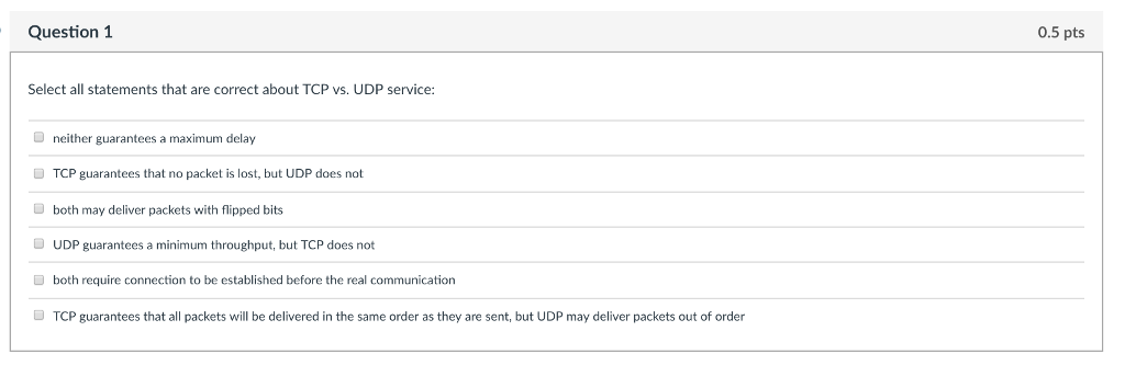 Question 1 0.5 pts Select all statements that are correct about TCP vs. UDP service: neither guarantees a maximum delay TCP guarantees that no packet is lost, but UDP does not both may deliver packets with flipped bits D UDP guarantees a minimum throughput, but TCP does not Dboth require connection to be established before the real communication D TCP guarantees that all packets will be delivered in the same order as they are sent, but UDP may deliver packets out of order