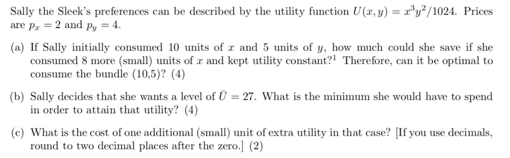 can be described by the utility function U(r, y)102. Prices Sally the Sleeks preferences are pz 2 and py 4. (a) If Sally initially consumed 10 units of and 5 units of y, how much could she save if she consumed 8 more (small) units of x and kept utility constant?1 Therefore, can it be optimal to (b) Sally decides that she wants a level of U 27. What is the minimum she would have to spend c) What is the cost of one additional (small) unit of extra utility in that case? [If you use decimals, consume the bundle (10,5)? (4]) in order to attain that utility? (4) round to two decimal places after the zero.] (2)