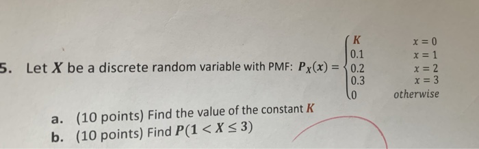 0.1 5. Let X be a discrete random variable with PMF: Px(x)0.2 0.3 0 otherwise a. (10 points) Find the value of the constant K b. (10 points) Find P(1 < X s 3)