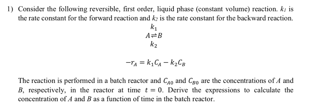 1) Consider the following reversible, first order, liquid phase (constant volume) reaction. kı is the rate constant for the forward reaction and k2 is the rate constant for the backward reaction k1 A B The reaction is performed in a batch reactor and Cao and CBo are the concentrations of A and B, respectively, in the reactor at time t0. Derive the expressions to calculate the concentration of A and B as a function of time in the batch reactor.