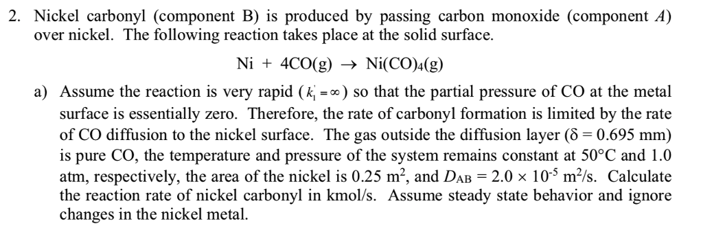 2. Nickel carbonyl (component B) is produced by passing carbon monoxide (component A) over nickel. The following reaction takes place at the solid surface Ni + 4CO(g) -Ni(CO)4(g) a) Assume the reaction is very rapid ()so that the partial pressure of CO at the metal surface is essentially zero. Therefore, the rate of carbonyl formation is limited by the rate of CO diffusion to the nickel surface. The gas outside the diffusion layer (δ = 0.695 mm) is pure CO, the temperature and pressure of the system remains constant at 50°C and 1.0 atm, respectively, the area of the nickel is 0.25 m2, and DAB 2.0 x 105 m/s. Calculate the reaction rate of nickel carbonyl in kmol/s. Assume steady state behavior and ignore changes in the nickel metal.