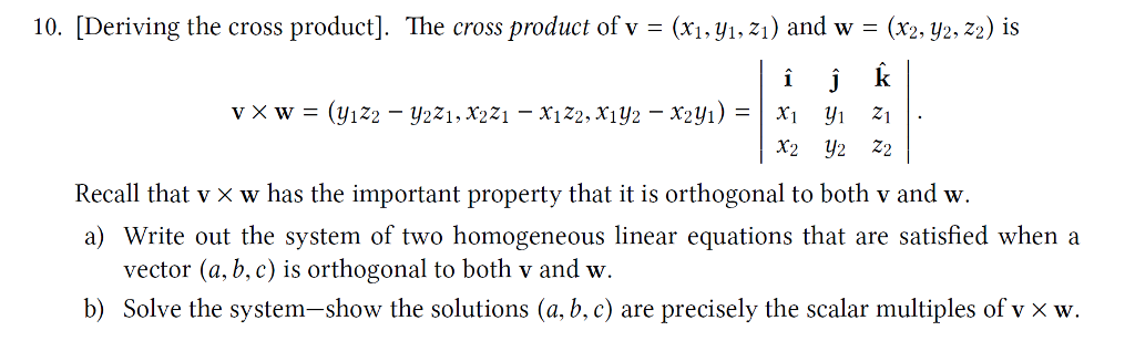 10. [Deriving the cross product]. The cross product of v - (xi.yi.z1) and w (x2y2.22) is Recall that их w has the important property that it is orthogonal to both v and W a) Write out the system of two homogeneous linear equations that are satisfied when a vector (a, b, c) is orthogonal to both v and w Solve the system-show the solutions (a,b. c) are precisely the scalar multiples of v x w. b)