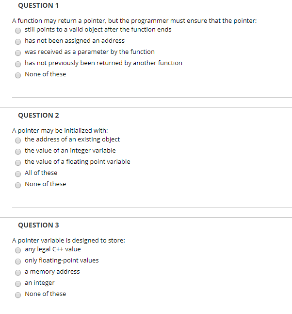 QUESTION 1 A function may return a pointer, but the programmer must ensure that the pointer: O still points to a valid object after the function ends O has not been assigned an address O was received as a parameter by the function O has not previously been returned by another function O None of these QUESTION2 A pointer may be initialized with: o the address of an existing object O the value of an integer variable the value of a floating point variable O All of these None of these QUESTION 3 A pointer variable is designed to store: O any legal C+ value O only floating-point values o a memory address o an integer O None of these