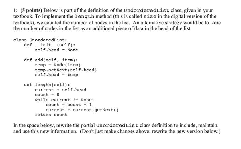 1: (5 points) Below is part of the definition of the UndorderedList class, given in your textbook. To implement the length method (this is called size in the digital version of the textbook), we counted the number of nodes in the list. An alternative strategy would be to store the number of nodes in the list as an additional piece of data in the head of the list. class UnorderedList: def init (self): self.headNone def add(self, item): temp = Node (item) temp.setNext (self.head) self.headtemp def length (self): current = self.head count0 while current != None: count count + 1 current -current.getNext() return count In the space below, rewrite the partial UnorderedList class definition to include, maintain, and use this new information. (Dont just make changes above, rewrite the new version below.)