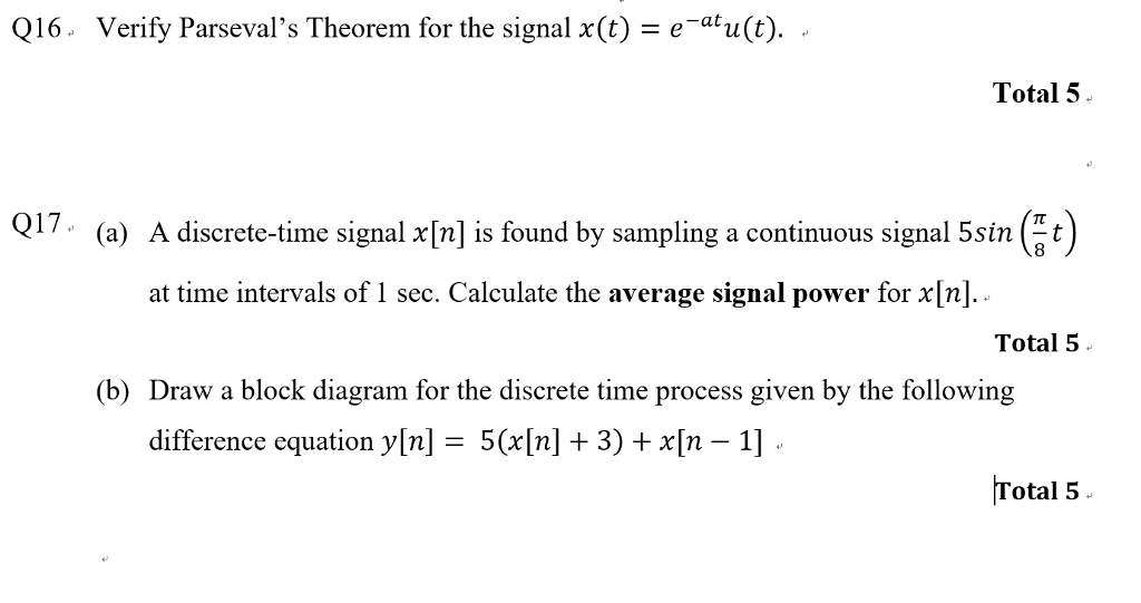 Q16. Verify Parsevals Theorem for the signal x(t) -eau(t). - -at Total 5 017. (a) A discrete-time signal xin] is found by sampling a continuous signal 5sin 8 at time intervals of 1 sec. Calculate the average signal power for x[n]. Total 5 (b) Draw a block diagram for the discrete time process given by the following difference equation y[n] 5([n] 3) +x[n -1] Total 5