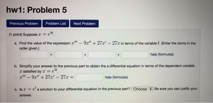 hw1: Problem 5 Previous Problem Problem List Next Problem (1 point) Suppose z -et a. Find the value of the expression - 9x 27 27a in terms of the variable t. (Enter the terms in the order given) help (formulas) Simplify your answer to the previous part to obtain the a differential equation in terms of the dependent variable z satisfied by z e. z-9r + 27x,-27x = b. help (formulas) o. ls z e a soluton to your diffrenitl quationin the previous part? Choose Bo sure you can bettyour answer