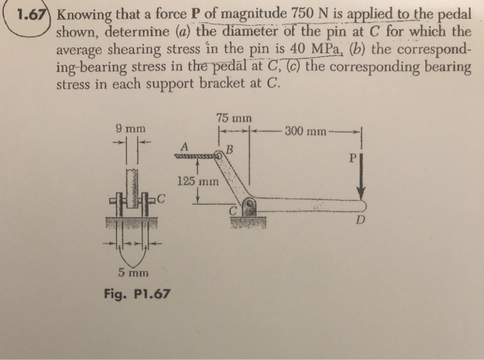 1.67 Knowing that a force P of magnitude 750 N is applied to the pedal shown, determine (a) the diameter of the pin at C for