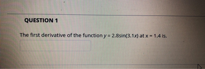 QUESTION 1 The first derivative of the function y -2.8sin(3.1x) at x 1.4 is.