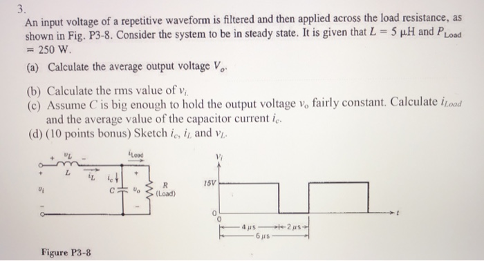 3. An input voltage of a repetitive waveform is filtered and then applied across the load resistance, as shown in Fig. P3-8. Consider the system to be in steady state. It is given that L -5 u.H and PLoad -250 W (a) Calculate the average output voltage V (b) Calculate the rms value of v (c) Assume C is big enough to hold the output voltage Vo fairly constant. Calculate İlad and the average value of the capacitor current ic (d) (10 points bonus) Sketch ie, i, and v Lood +WL Vi i5V C(oad) Figure P3-8