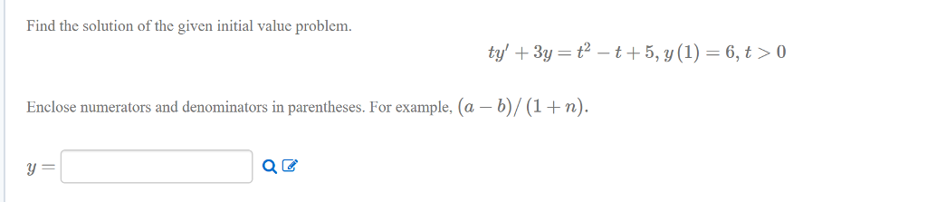 Find the solution of the given initial value problem ty, +3y = t2 _ t + 5, y(1) = 6, t > 0 Enclose numerators and denominators in parentheses. For example, (a - b)/(1+n)