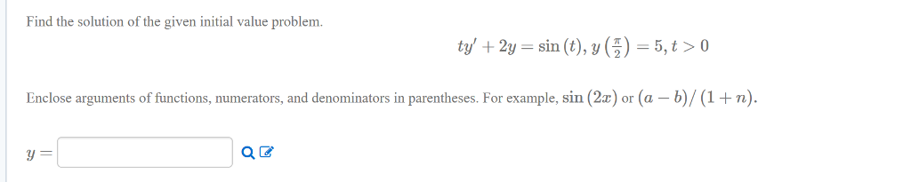 Find the solution of the given initial value problem. +2y sin (,()-5,t>o sin (t), у Enclose arguments of functions, numerators, and denominators in parentheses.For example, sin (2x) or (a - b)/(1 +n).