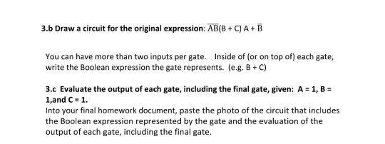 3b Draw a circuit for the original expression: ABB + CJA-B You can have more than two inputs per gate. Inside of (or on top of) each gate, write the Boolean expression the gate represents. (e.g. B+C) 3.c Evaluate the output of each gate, including the final gate, given: A 1, 1,and C 1. Into your final homework document, paste the photo of the circuit that includes the Boolean expression represented by the gate and the evaluation of the output of each gate, including the final gate.