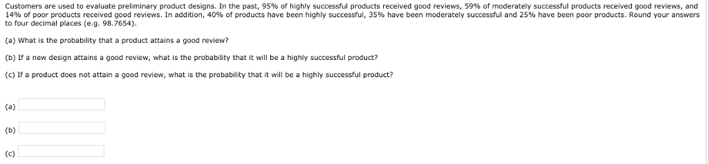 Customers are used to evaluate preliminary product designs. In the past, 95% of highly successful products received good reviews, 59% of moderately successful products received good reviews, and 14% of poor products received good reviews. In addition, 40% of products have been highly successful, 35% have been moderately successful and 25% have been poor products. Round your answers to four decimal places (e.g. 98.7654) (a) What is the probability that a product attains a good review? (b) If a new design attains a good review, what is the probability that it will be a highly successful product? (c) If a product does not attain a good review, what is the probability that it wl be a highly successful product?