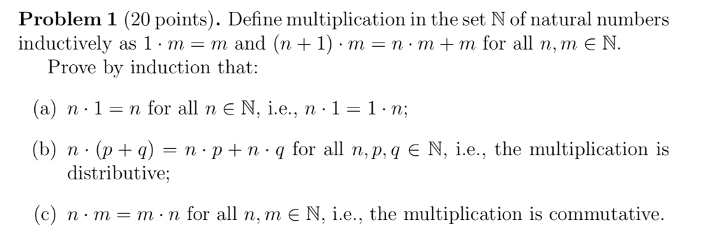 Problem 1 (20 points). Define multiplication in the set N of natural numbers inductively as 1 . m m and (n + 1) . m = n·m + m for all n, m E N Prove by induction that: (a) n.1-nfor all n E N. i.e., n . 1-1.ni (b) n . (p+q) n . p+ n . q for all n, p, q E N, i.e., the multiplication is distributive: c) n-m-m n for all n, m N, i.e., the multiplication is commutative.