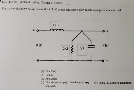 Qs.3 135 pts] Related reading: Chapter 1, Section 1.10] For the circuit shown below, where the R, L, C components have their transform impedances specified, 1.0 s X(s) Yis) 2/3 2/s (a) Find H(s) (b) Find ht) (c) Find H(o) (d) Find the output y(t) when the input x(t) 4 u(t) using the Laplace Transform approach
