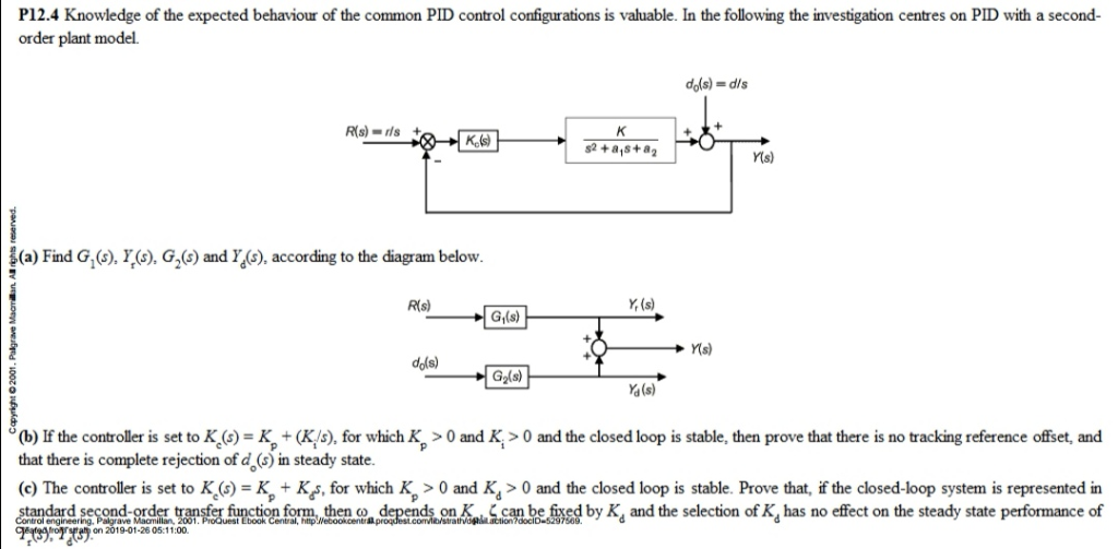 P12.4 Knowledge of the expected behaviour of the common PID control configurations is valuable. In the following the investigation centres on PID with a second order plant model. dds) = dis Rs)s+ Y(s) a) Find G , Gand Y(), according to the diagram below R(s) Y (s) Gi(s) Y(s) dols) Ya(s) o(b) If the controller is set to K (s) =气+ (K s), for which Kp > 0 and K > 0 and the closed loop s stable, then prove that there is no tracking reference offset and that there is complete rejection of d () in steady state (c) The controller is set to K((G)-Kp+Kf, for which Kp >0 and K,> 0 and the closed loop is stable. Prove that, if the closed-loop system is represented in dar se ond-order tr n ertu a depend on sa ca e s by d and the selection of Kd has no effect on the steady state performance of tion omn, then ol engineering on 2019-01-2605:11:00