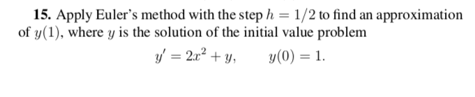 15. Apply Eulers method with the step h-1/2 to find an approximation of y(1), where y is the solution of the initial value problem y, = 212 + y, y(0) = 1.