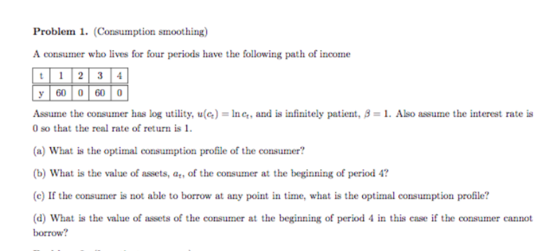 Problem 1. (Consumption smoothing) A consumer who lives for four periods have the following path of income y 60 0 60 0 Assume the consumer has log utility, u(a)-ing, and is infinitely patient, β-1. Also assume the interest rate is 0 so that the real rate of return is 1 b) What is the value of assets, at, of the consumer at the beginning of period 4? (c) If the consumer is not able to borrow at any point in time, what is the optimal consumption profile? d) What is the value of assets of the consumer at the beginning of period 4 in this case if the consumer cannot borrow?