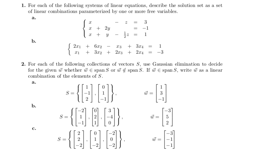 1. For each of the following systems of linear equations, describe the solution set as a set of linear combinations parameterized by one or more free variables r2y 2x1 6r2 x1 + 3x2 + 2x3 + 2x4 = -3 x3 + 3x4 = 2. For each of the following collections of vectors S, use Gaussian elimination to decide as a linear for the given whether w E span S or if span S. If iw combination of the elements of S span S, write