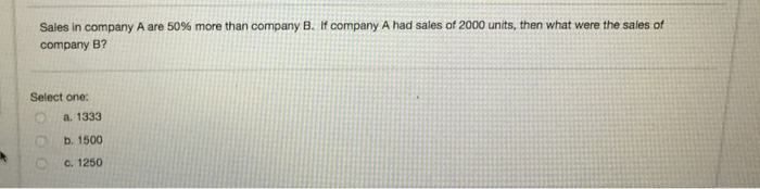 Sales in company A are 50% more than company B, company 8? company A had sales of 2000 units, then what were the sales of Sel