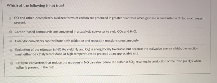 Which of the following is not true? O CO and other incompletely oxidized forms of carbon are produced in greater quantities when gasoline is combusted with too much oxygen present. Carbon-based compounds are converted in a catalytic converter to yield CO2 and H20. Catalytic converters can facilitate both oxidation and reduction reactions simultaneously Reduction of the nitrogen in NO (to yield N2 and O2) is energetically favorable, but because the activation energy is high, the reaction O must either be catalyzed or done at high temperatures to proceed at an appreciable rate. Catalytic converters that reduce the nitrogen in NO can also reduce the sulfur in SO, resulting in production of the toxic gas H25 when sulfur is present in the fuel.