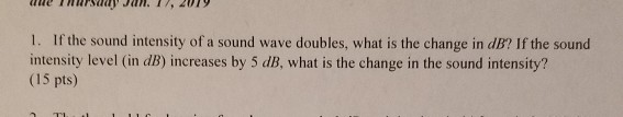 1. If the sound intensity of a sound wave doubles, what is the change in dB? If the sourd intensity level (in dB) increases by 5 dB, what is the change in the sound intensity? (15 pts)