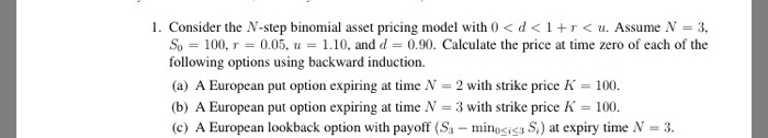 I. Consider the N-step binomial asset pricing model with 0 < d < 1 + r < u. Assume N = 3, So 100, r = 0.05, u = 1.10, and d 0.90. Calculate the price at time zero of each of the following options using backward induction (a) A European put option expiring at time N 2 with strike price K-100 (b) A European put option expiring at time N 3 with strike price K- 100 (c) A European lookback option with payoff (S -miiS) at expiry time N-3.