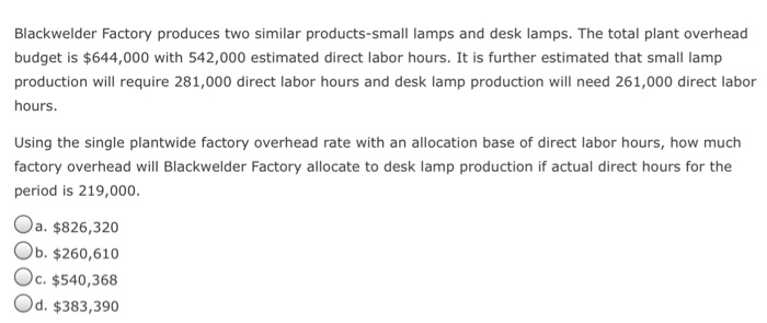 Blackwelder Factory produces two similar products-small lamps and desk lamps. The total plant overhead budget is $644,000 with 542,000 estimated direct labor hours. It is further estimated that small lamp production will require 281,000 direct labor hours and desk lamp production will need 261,000 direct labor hours. Using the single plantwide factory overhead rate with an allocation base of direct labor hours, how much factory overhead will Blackwelder Factory allocate to desk lamp production if actual direct hours for the period is 219,000. Oa. $826,320 Ob. $260,610 Oc. $540,368 Od. $383,390