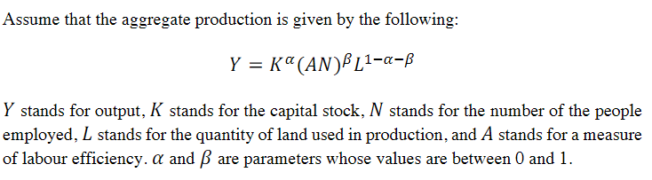 Assume that the aggregate production is given by the following: Y stands for output, K stands for the capital stock, N stands for the number of the people employed, L stands for the quantity of land used in production, and A stands for a measure of labour efficiency. a and B are parameters whose values are between 0 and 1