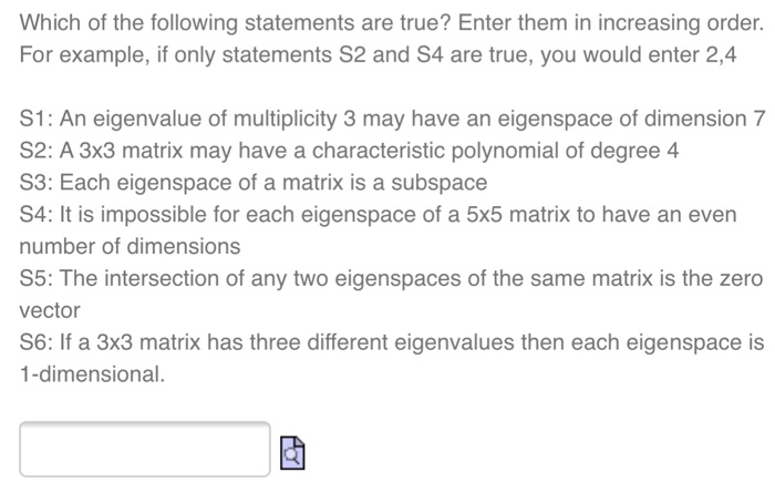 Which of the following statements are true? Enter them in increasing order. For example, if only statements S2 and S4 are true, you would enter 2,4 S1: An eigenvalue of multiplicity 3 may have an eigenspace of dimension 7 S2: A 3x3 matrix may have a characteristic polynomial of degree4 S3: Each eigenspace of a matrix is a subspace S4: It is impossible for each eigenspace of a 5x5 matrix to have an even number of dimensions S5: The intersection of any two eigenspaces of the same matrix is the zero vector S6: If a 3x3 matrix has three different eigenvalues then each eigenspace is 1-dimensional.