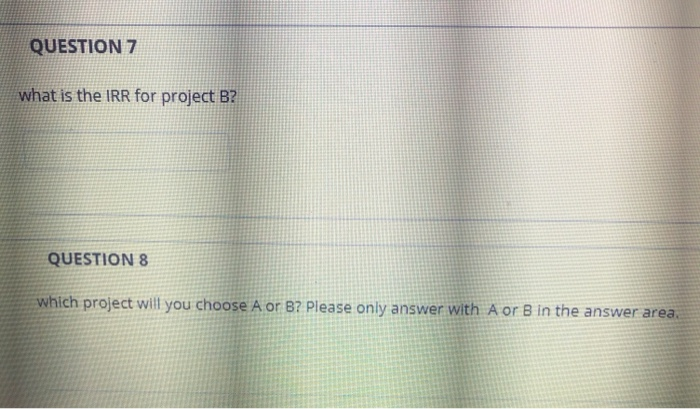 QUESTION 7 what is the IRR for project B? QUESTION 8 which project will you choose A or 87 Please only answer with A or B in the answer area
