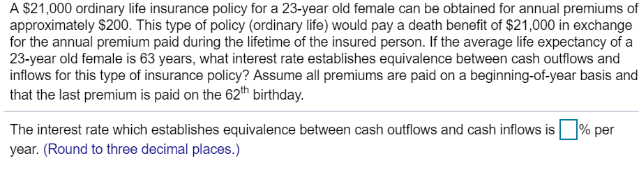A $21,000 ordinary life insurance policy for a 23-year old female can be obtained for annual premiums of approximately $200. This type of policy (ordinary life) would pay a death benefit of $21,000 in exchange for the annual premium paid during the lifetime of the insured person. If the average life expectancy of a 23-year old female is 63 years, what interest rate establishes equivalence between cash outflows and inflows for this type of insurance policy? Assume all premiums are paid on a beginning-of-year basis and that the last premium is paid on the 62th birthday. The interest rate which establishes equivalence between cash outflows and cash inflows is year. (Round to three decimal places.) 1% per