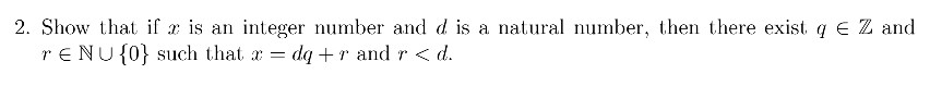 2. Show that if is an integer number and d is a natural number, then there exist qEZ and r E NU {0) such that r = (11+1, and r < d.