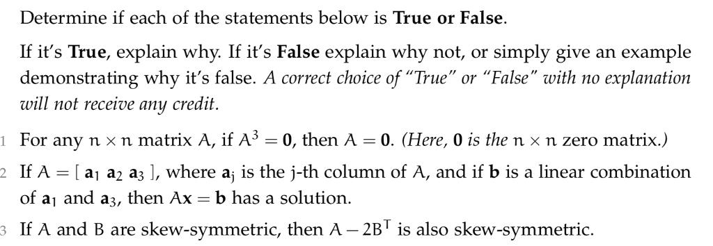 Determine if each of the statements below is True or False. If its True, explain why. If its False explain why not, or simply give an example demonstrating why its false. A correct choice of True or False with no explanation will not receive any credit 1 For any n x n matrix A, if A3 0, then A 0. (Here, 0 is the n x n zero matrix.) IfA-Í al a2 аз ], where aj is the j-th column of A, and if b is a linear combination of a and a3, then Ax b has a solution. If A and B are skew-symmetric, then A- 2BT is also skew-symmetric is also Skew-symmetric