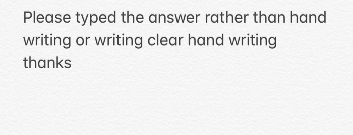 Please typed the answer rather than hand writing or writing clear hand writing thanks