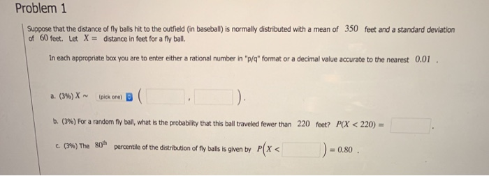 Problem 1 Suppose that the distance of fly balls hit to the outfield (in baseball) is normally distributed with a mean of 350 feet and a standard deviation of 60 feet. Let Xdistance in feet for a fly ball. In each appropriate box you are to enter either a rational number in p/q format or a decimal value accurate to the nearest 0.0 a. (3%)X ~ (pick one, B b. (3%) For a random fly bal, what is the probability that this ball traveled fewer than c.0%) The 80n 220 feet? FOX < 220) )=0.80 percentile of the distribution of fly balls is given by P[X <