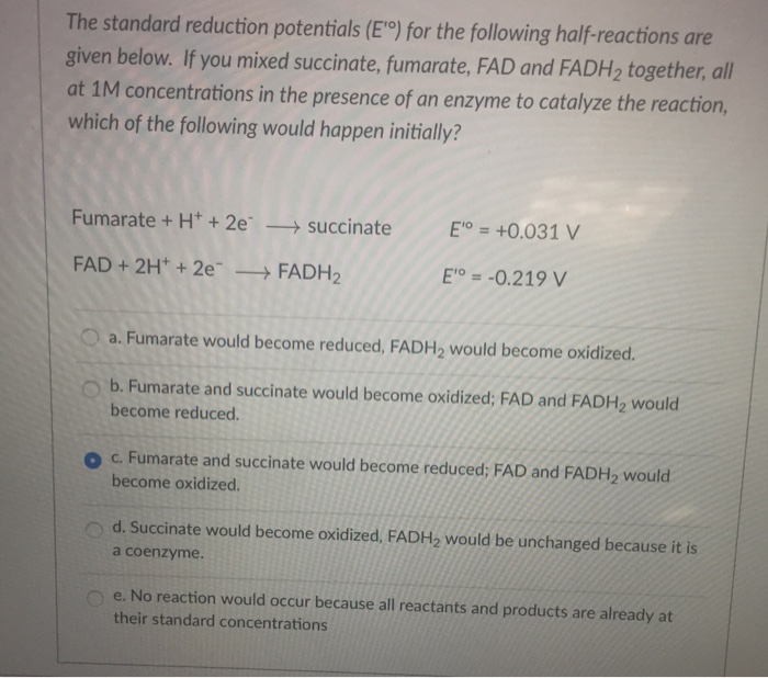 The standard reduction potentials (E°) for the following half-reactions are given below. If you mixed succinate, fumarate, FAD and FADH2 together, all at 1M concentrations in the presence of an enzyme to catalyze the reaction, which of the following would happen initially? Fumarate + H2esuccinateE0.031 V FAD +2H +2e FADH2 Eo--0.219 V O a. Fumarate would become reduced, FADH2 would become oxidized. ob. Fumarate and succinate would become oxidized; FAD and FADH2 would become reduced. o c. Fumarate and succinate would become reduced, FAD and FADH2 would become oxidized. d. Succinate would become oxidized, FADH2 would be unchanged because it is e. No reaction would occur because all reactants and products are already at a coenzyme. their standard concentrations