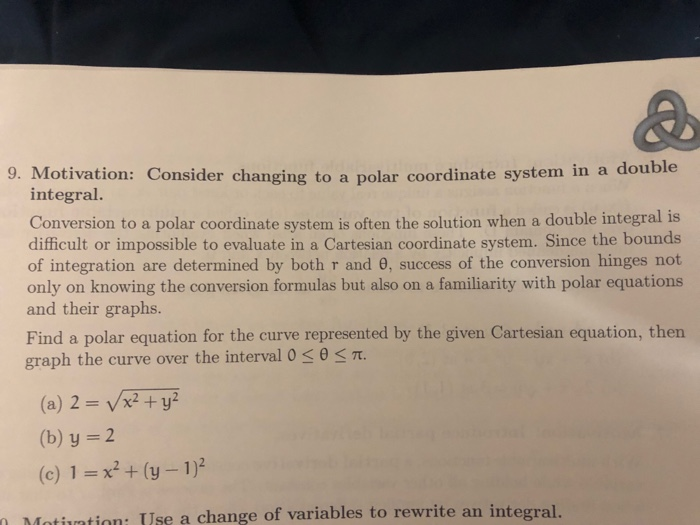 9. Motivation: Consider changing to a polar coordinate system in a double integral. Conversion to a polar coordinate system is often the solution when a double integral is diticult or impossible to evaluate in a Cartesian coordinate system. Since the bounds of integration are determined by both r and 0, success of the conversion hinges not only on knowing the conversion formulas but also on a familiarity with polar equations and their graphs. Find a polar equation for the curve represented by the given Cartesian equation, then graph the curve over the interval 0 < θ < π. (a) 2 V2y (b) y 2 (c) 1x2+(y - 1)2 Motiuation: Use a change of variables to rewrite an integral. 0