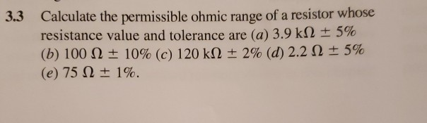 Calculate the permissible ohmic range of a resistor whose resistance value and tolerance are (a) 3.9 k (b) 100 Ω 10% (c) 120