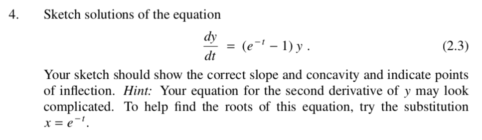 Sketch solutions of the equation dy dt 4. (e1 - 1)y (2.3) Your sketch should show the correct slope and concavity and indicate points of inflection. Hi: Your equation for the second derivative of y may look complicated. To help find the roots of this equation, try the substitution