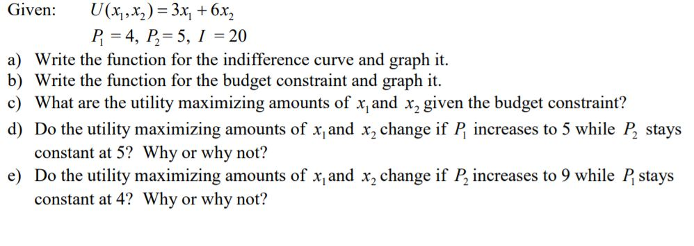 Given: U(x,,x,)-3x 6x2 P 4, P5,1 20 a) Write the function for the indifference curve and graph it. b) Write the function for the budget constraint and graph it c) What are the utility maximizing amounts of xand x2 given the budget constraint:? d) Do the utility maximizing amounts of x and x2 change if P increases to 5 while P stays constant at 5? Why or why not? e) Do the utility maximizing amounts of x and x2 change if P2 increases to 9 while P stays constant at 4? Why or why not?