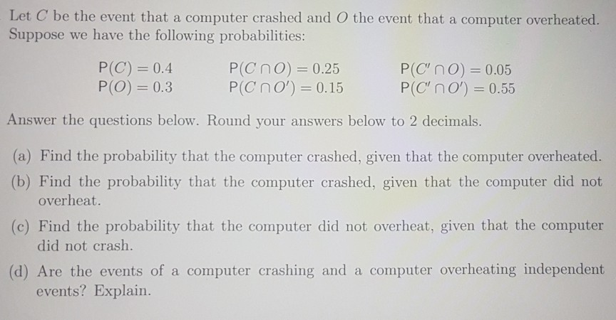 Let C be the event that a computer crashed and O the event that a computer overheated. Suppose we have the following probabilities: P(C) 0.4 P(O) 0.3 P(CnO) 0.25 P(C n O)-0.15 P(C, O) = 0.05 P(Cno) 0.55 Answer the questions below. Round your answers below to 2 decimals. (a) Find the probability that the computer crashed, given that the computer overheated. (b) Find the probability that the computer crashed, given that the computer did not overheat (c) Find the probability that the computer did not overheat, given that the computer did not crash. (d) Are the events of a computer crashing and a computer overheating independent events? Explain.