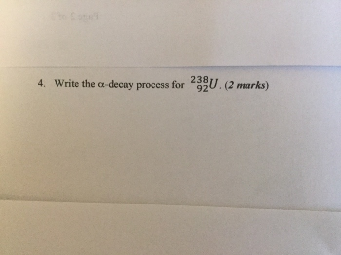 4. Write the a-decay process for 292U.(2 marks) 238