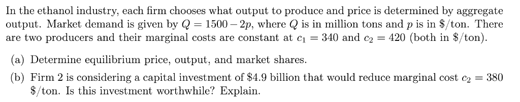 In the ethanol industry, each firm chooses what output to produce and price is determined by aggregate output. Market demand is given by Q 1500-2p, where Q is in million tons and p is in 8/ton. There are two producers and their marginal costs are constant at c 340 and c2 420 (both in S/ton) (a) Determine equilibrium price, output, and market shares. (b) Firm 2 is considering a capital investment of $4.9 billion that would reduce marginal cost = 380 $/ton. Is this investment worthwhile? Explain