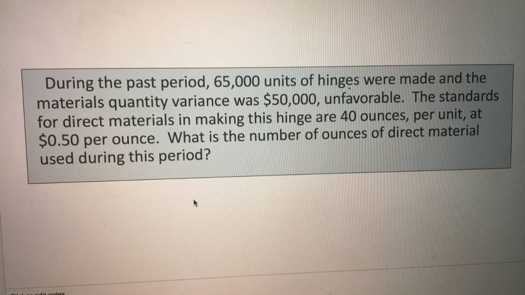 During the past period, 65,000 units of hinges were made and the materials quantity variance was $50,000, unfavorable. The standards for direct materials in making this hinge are 40 ounces, per unit, at $0.50 used during this period? per ounce. What is the number of ounces of direct material