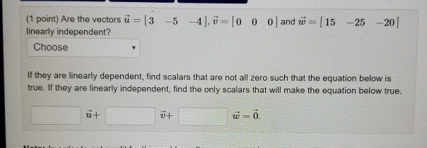 (1 point) Are the vectorsu=[3-5-4LU-10 linearly independent? 0 0|and w-115-25-201 Choose If they are linearly dependent, find scalars that are not all zero such that the equation below is true. If they are linearly independent, find the only scalars that will make the equation below true. 24 따 i 0.