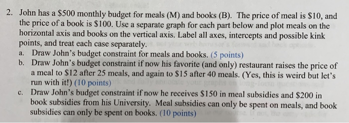 2. John has a $500 monthly budget for meals (M) and books (B). The price of meal is $10, and the price of a book is $100. Use a separate graph for each part below and plot meals on the horizontal axis and books on the vertical axis. Label all axes, intercepts and possible kink points, and treat each case separately. a. Draw Johns budget constraint for meals and books. (5 points) b. Draw Johns budget constraint if now his favorite (and only) restaurant raises the price of a meal to $12 after 25 meals, and again to $15 after 40 meals. (Yes, this is weird but lets run with it!) (10 points) Draw Johns budget constraint if now he receives $150 in meal subsidies and $200 in book subsidies from his University. Meal subsidies can only be spent on meals, and book subsidies can only be spent on books. (10 points) c.